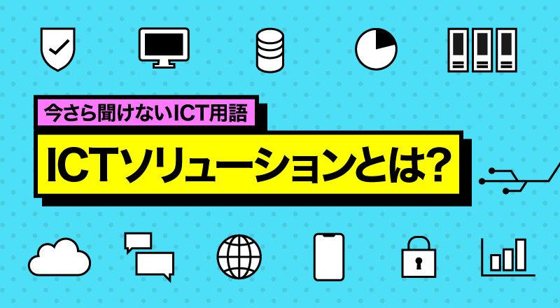 今さら聞けないICT用語 ICTソリューションとは?