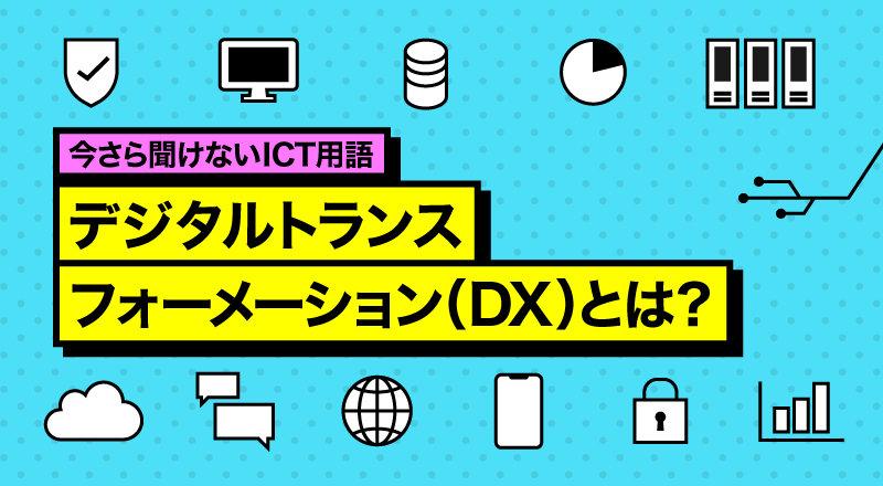 今さら聞けないICT用語 デジタルトランスフォーメーション(DX)とは?