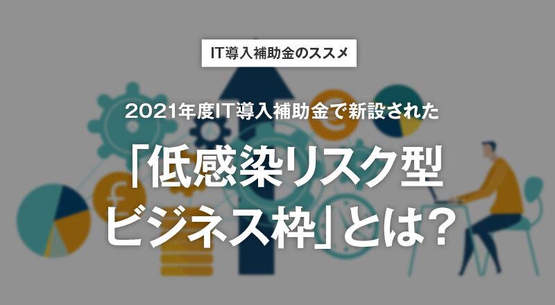 IT導入補助金のススメ 2021年度IT導入補助金で新設された「低感染リスク型ビジネス枠」とは?
