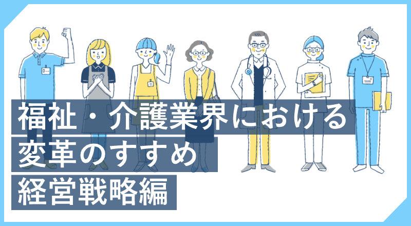 福祉・介護業界における変革のすすめ 経営戦略編
